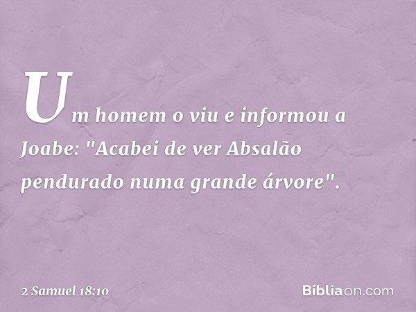 """Um homem o viu e informou a Joabe: """"Acabei de ver Absalão pendurado numa grande árvore"""". -- 2 Samuel 18:10"""