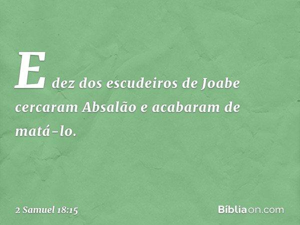 E dez dos escudeiros de Joabe cercaram Absalão e acabaram de matá-lo. -- 2 Samuel 18:15