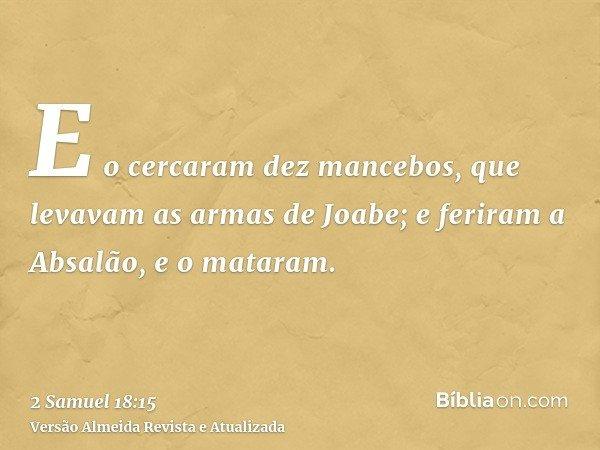 E o cercaram dez mancebos, que levavam as armas de Joabe; e feriram a Absalão, e o mataram.