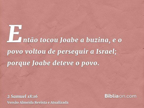 Então tocou Joabe a buzina, e o povo voltou de perseguir a Israel; porque Joabe deteve o povo.