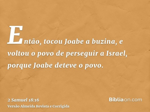 Então, tocou Joabe a buzina, e voltou o povo de perseguir a Israel, porque Joabe deteve o povo.