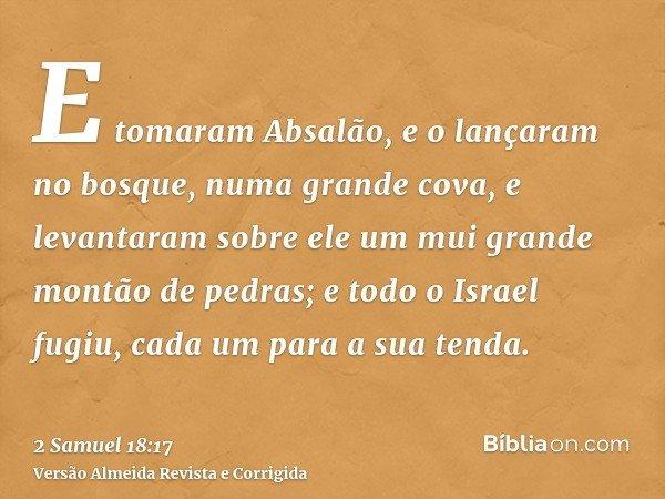 E tomaram Absalão, e o lançaram no bosque, numa grande cova, e levantaram sobre ele um mui grande montão de pedras; e todo o Israel fugiu, cada um para a sua te
