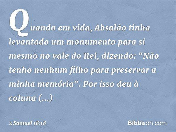 """Quando em vida, Absalão tinha levantado um monumento para si mesmo no vale do Rei, dizendo: """"Não tenho nenhum filho para preservar a minha memória"""". Por isso de"""