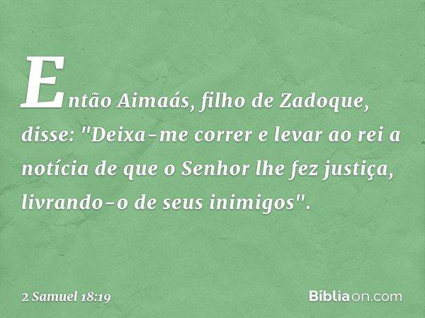 """Então Aimaás, filho de Zadoque, disse: """"Deixa-me correr e levar ao rei a notícia de que o Senhor lhe fez justiça, livrando-o de seus inimigos"""". -- 2 Samuel 18:1"""