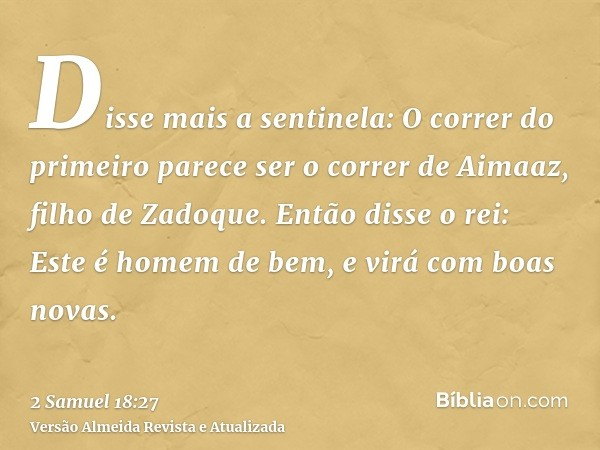 Disse mais a sentinela: O correr do primeiro parece ser o correr de Aimaaz, filho de Zadoque. Então disse o rei: Este é homem de bem, e virá com boas novas.