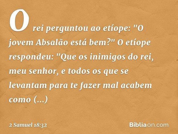 """O rei perguntou ao etíope: """"O jovem Absalão está bem?"""" O etíope respondeu: """"Que os inimigos do rei, meu senhor, e todos os que se levantam para te fazer mal aca"""