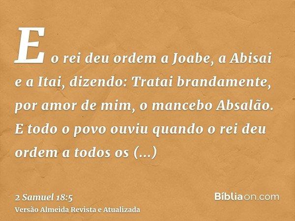 E o rei deu ordem a Joabe, a Abisai e a Itai, dizendo: Tratai brandamente, por amor de mim, o mancebo Absalão. E todo o povo ouviu quando o rei deu ordem a todo