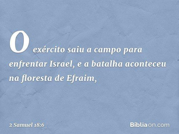 O exército saiu a campo para enfrentar Israel, e a batalha aconteceu na floresta de Efraim, -- 2 Samuel 18:6