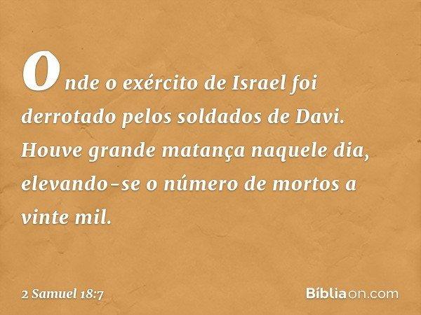 onde o exército de Israel foi derrotado pelos soldados de Davi. Houve grande matança naquele dia, elevando-se o número de mortos a vinte mil. -- 2 Samuel 18:7