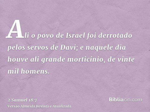 Ali o povo de Israel foi derrotado pelos servos de Davi; e naquele dia houve ali grande morticínio, de vinte mil homens.