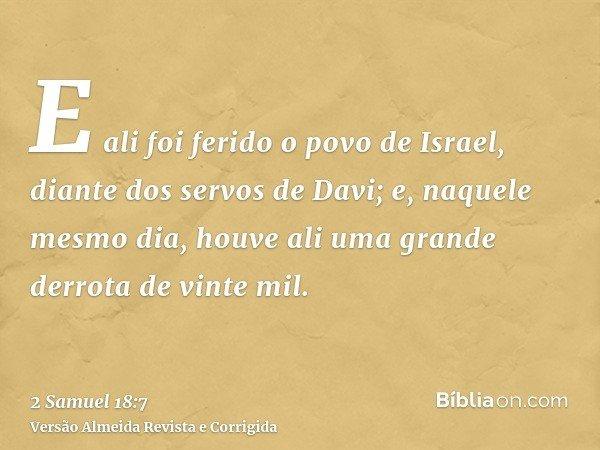E ali foi ferido o povo de Israel, diante dos servos de Davi; e, naquele mesmo dia, houve ali uma grande derrota de vinte mil.