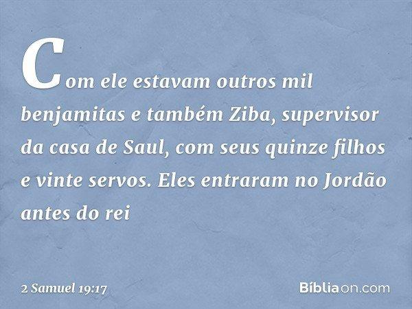 Com ele estavam outros mil benjamitas e também Ziba, supervisor da casa de Saul, com seus quinze filhos e vinte servos. Eles entraram no Jordão antes do rei --