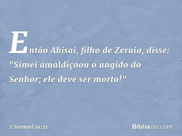"""Então Abisai, filho de Zeruia, disse: """"Simei amaldiçoou o ungido do Senhor; ele deve ser morto!"""" -- 2 Samuel 19:21"""