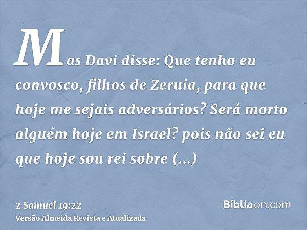 Mas Davi disse: Que tenho eu convosco, filhos de Zeruia, para que hoje me sejais adversários? Será morto alguém hoje em Israel? pois não sei eu que hoje sou rei
