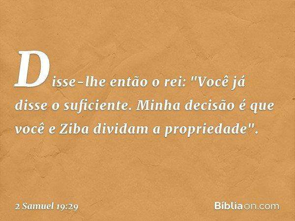 """Disse-lhe então o rei: """"Você já disse o suficiente. Minha decisão é que você e Ziba dividam a propriedade"""". -- 2 Samuel 19:29"""
