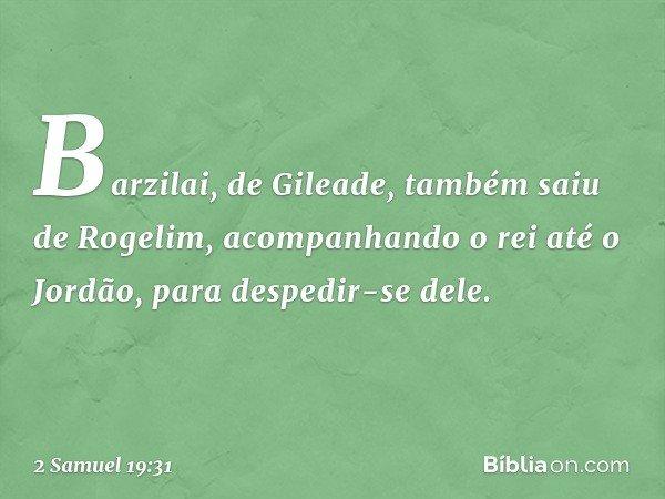 Barzilai, de Gileade, também saiu de Rogelim, acompanhando o rei até o Jordão, para despedir-se dele. -- 2 Samuel 19:31