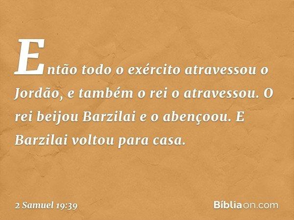 Então todo o exército atravessou o Jordão, e também o rei o atravessou. O rei beijou Barzilai e o abençoou. E Barzilai voltou para casa. -- 2 Samuel 19:39