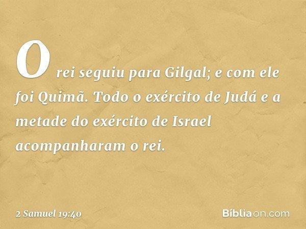 O rei seguiu para Gilgal; e com ele foi Quimã. Todo o exército de Judá e a metade do exército de Israel acompanharam o rei. -- 2 Samuel 19:40