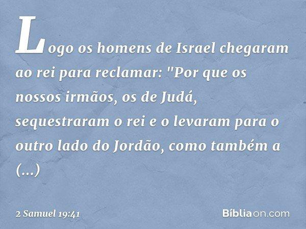 """Logo os homens de Israel chegaram ao rei para reclamar: """"Por que os nossos irmãos, os de Judá, sequestraram o rei e o levaram para o outro lado do Jordão, como"""