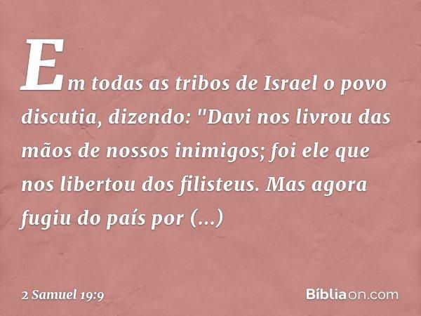 """Em todas as tribos de Israel o povo discutia, dizendo: """"Davi nos livrou das mãos de nossos inimigos; foi ele que nos libertou dos filisteus. Mas agora fugiu do"""
