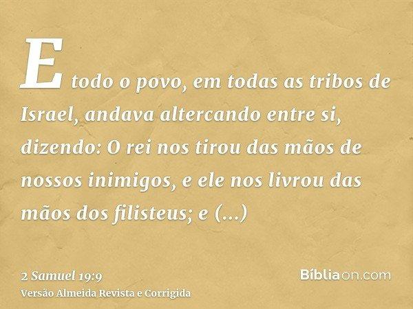E todo o povo, em todas as tribos de Israel, andava altercando entre si, dizendo: O rei nos tirou das mãos de nossos inimigos, e ele nos livrou das mãos dos fil
