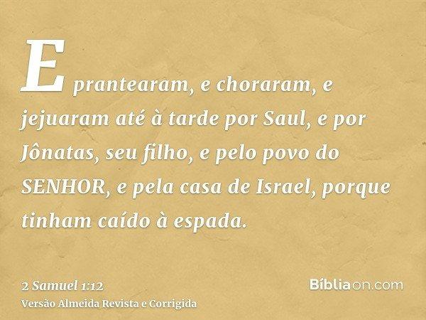 E prantearam, e choraram, e jejuaram até à tarde por Saul, e por Jônatas, seu filho, e pelo povo do SENHOR, e pela casa de Israel, porque tinham caído à espada.