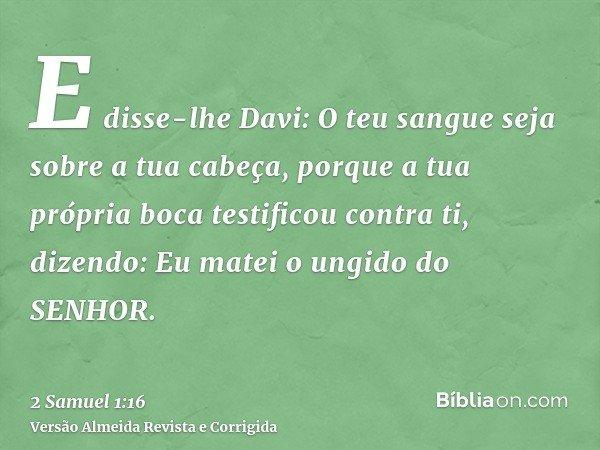 E disse-lhe Davi: O teu sangue seja sobre a tua cabeça, porque a tua própria boca testificou contra ti, dizendo: Eu matei o ungido do SENHOR.