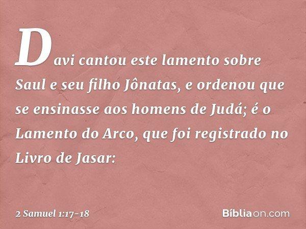 Davi cantou este lamento sobre Saul e seu filho Jônatas, e ordenou que se ensinasse aos homens de Judá; é o Lamento do Arco, que foi registrado no Livro de Jasa