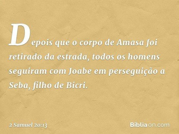 Depois que o corpo de Amasa foi retirado da estrada, todos os homens seguiram com Joabe em perseguição a Seba, filho de Bicri. -- 2 Samuel 20:13