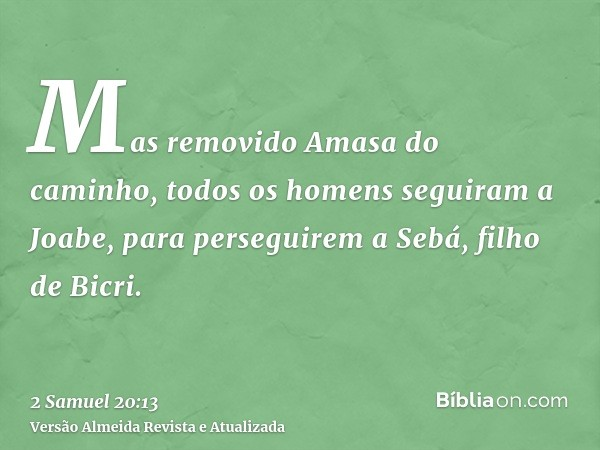 Mas removido Amasa do caminho, todos os homens seguiram a Joabe, para perseguirem a Sebá, filho de Bicri.