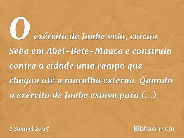 O exército de Joabe veio, cercou Seba em Abel-Bete-Maaca e construiu contra a cidade uma rampa que chegou até a muralha externa. Quando o exército de Joabe es