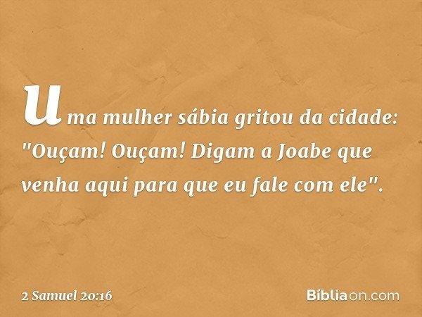 """uma mulher sábia gritou da cidade: """"Ouçam! Ouçam! Digam a Joabe que venha aqui para que eu fale com ele"""". -- 2 Samuel 20:16"""