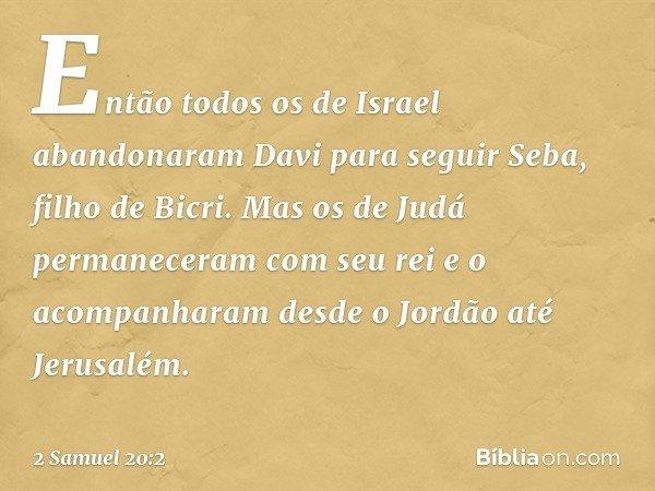 Então todos os de Israel abandonaram Davi para seguir Seba, filho de Bicri. Mas os de Judá permaneceram com seu rei e o acompanharam desde o Jordão até Jerusalé