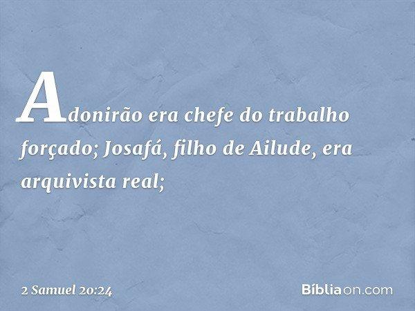 Adonirão era chefe do trabalho forçado; Josafá, filho de Ailude, era arquivista real; -- 2 Samuel 20:24