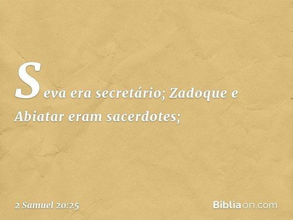 Seva era secretário; Zadoque e Abiatar eram sacerdotes; -- 2 Samuel 20:25