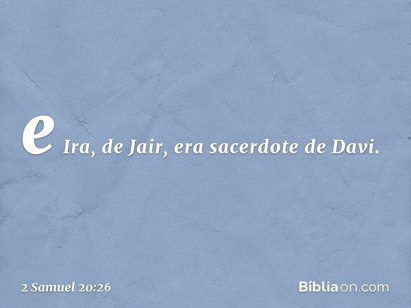 e Ira, de Jair, era sacerdote de Davi. -- 2 Samuel 20:26
