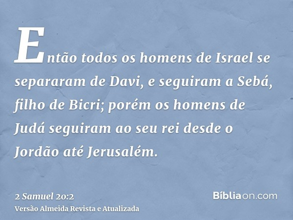 Então todos os homens de Israel se separaram de Davi, e seguiram a Sebá, filho de Bicri; porém os homens de Judá seguiram ao seu rei desde o Jordão até Jerusalé