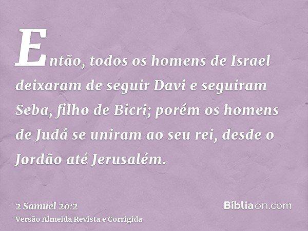 Então, todos os homens de Israel deixaram de seguir Davi e seguiram Seba, filho de Bicri; porém os homens de Judá se uniram ao seu rei, desde o Jordão até Jerus