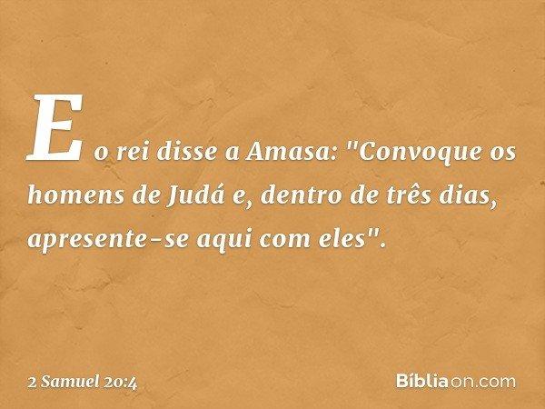 """E o rei disse a Amasa: """"Convoque os homens de Judá e, dentro de três dias, apresente-se aqui com eles"""". -- 2 Samuel 20:4"""