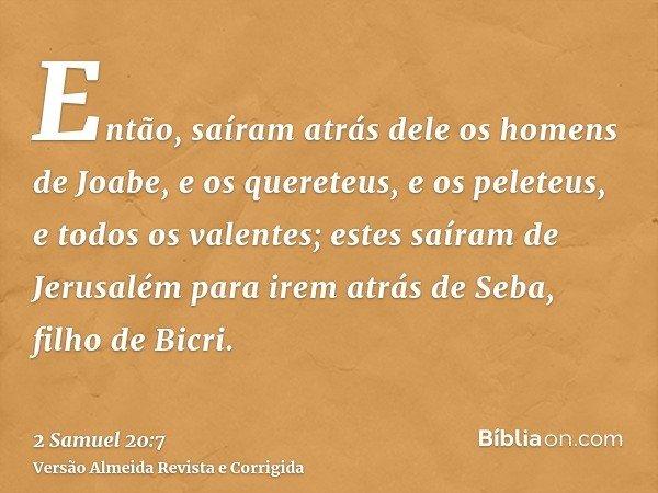 Então, saíram atrás dele os homens de Joabe, e os quereteus, e os peleteus, e todos os valentes; estes saíram de Jerusalém para irem atrás de Seba, filho de Bic