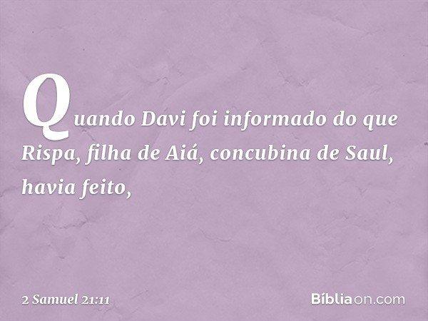 Quando Davi foi informado do que Rispa, filha de Aiá, concubina de Saul, havia feito, -- 2 Samuel 21:11