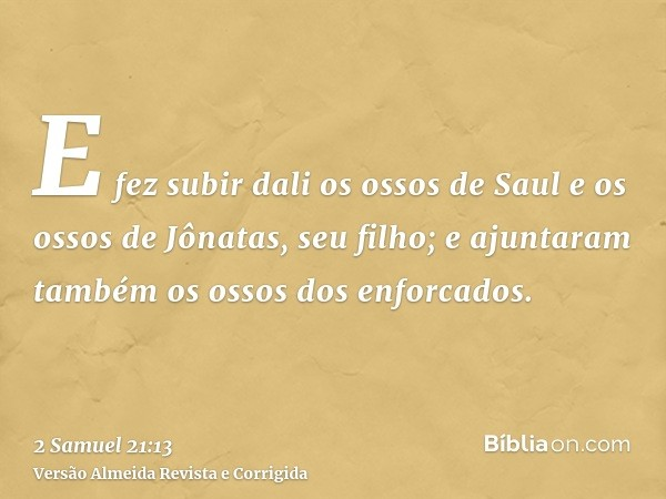 E fez subir dali os ossos de Saul e os ossos de Jônatas, seu filho; e ajuntaram também os ossos dos enforcados.