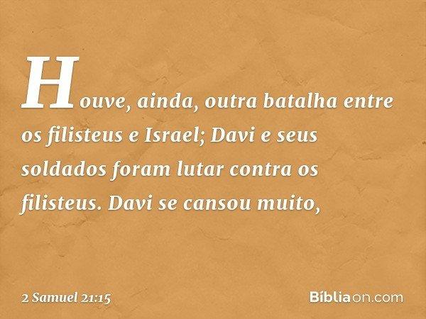 Houve, ainda, outra batalha entre os filisteus e Israel; Davi e seus soldados foram lutar contra os filisteus. Davi se cansou muito, -- 2 Samuel 21:15