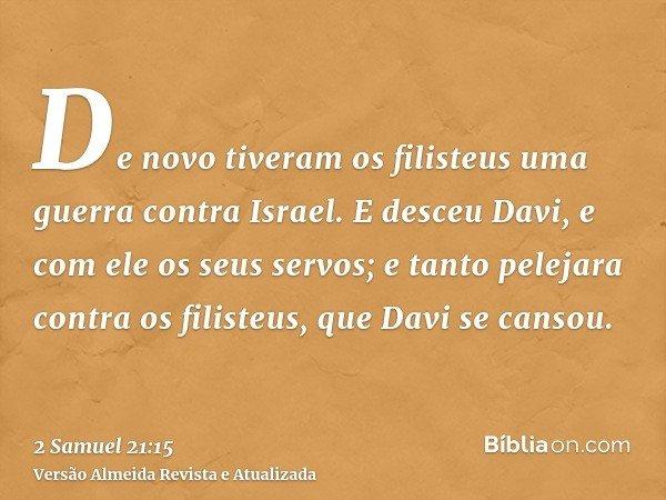 De novo tiveram os filisteus uma guerra contra Israel. E desceu Davi, e com ele os seus servos; e tanto pelejara contra os filisteus, que Davi se cansou.