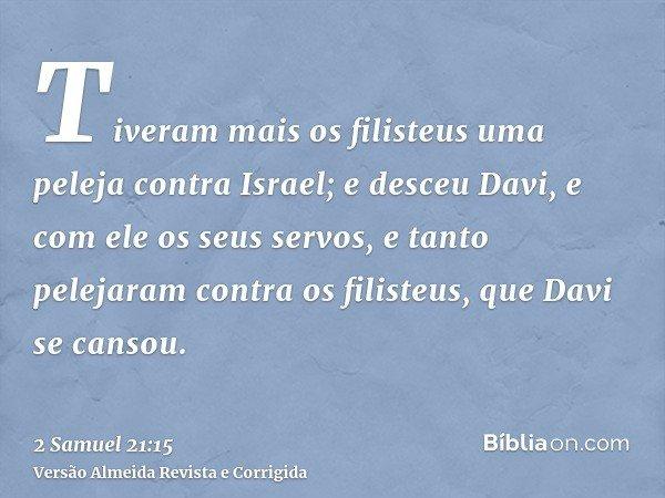 Tiveram mais os filisteus uma peleja contra Israel; e desceu Davi, e com ele os seus servos, e tanto pelejaram contra os filisteus, que Davi se cansou.