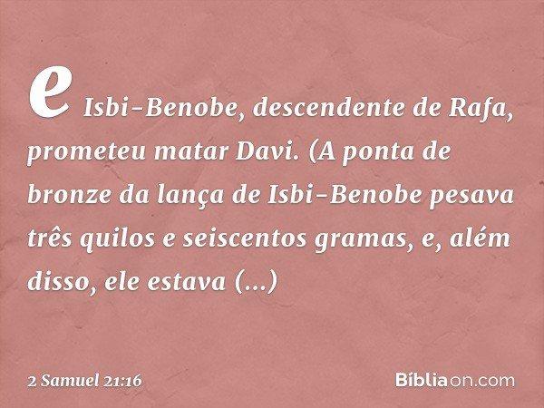 e Isbi-Benobe, descendente de Rafa, prometeu matar Davi. (A ponta de bronze da lança de Isbi-Benobe pesava três quilos e seiscentos gramas, e, além disso, ele e