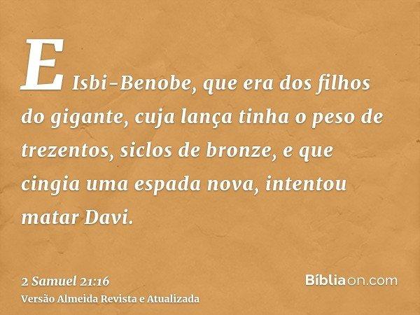 E Isbi-Benobe, que era dos filhos do gigante, cuja lança tinha o peso de trezentos, siclos de bronze, e que cingia uma espada nova, intentou matar Davi.
