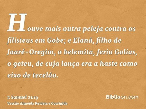 Houve mais outra peleja contra os filisteus em Gobe; e Elanã, filho de Jaaré-Oregim, o belemita, feriu Golias, o geteu, de cuja lança era a haste como eixo de t