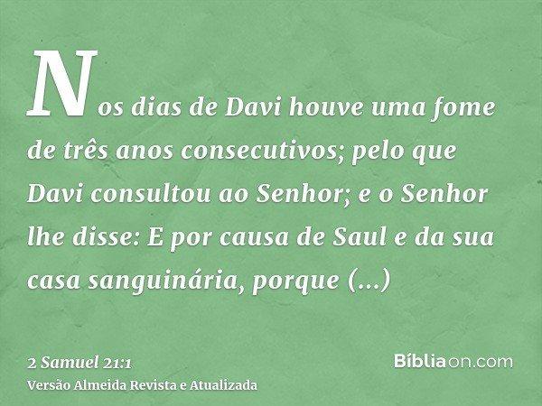 Nos dias de Davi houve uma fome de três anos consecutivos; pelo que Davi consultou ao Senhor; e o Senhor lhe disse: E por causa de Saul e da sua casa sanguinári