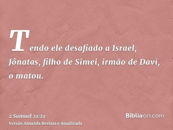 Tendo ele desafiado a Israel, Jônatas, filho de Simei, irmão de Davi, o matou.